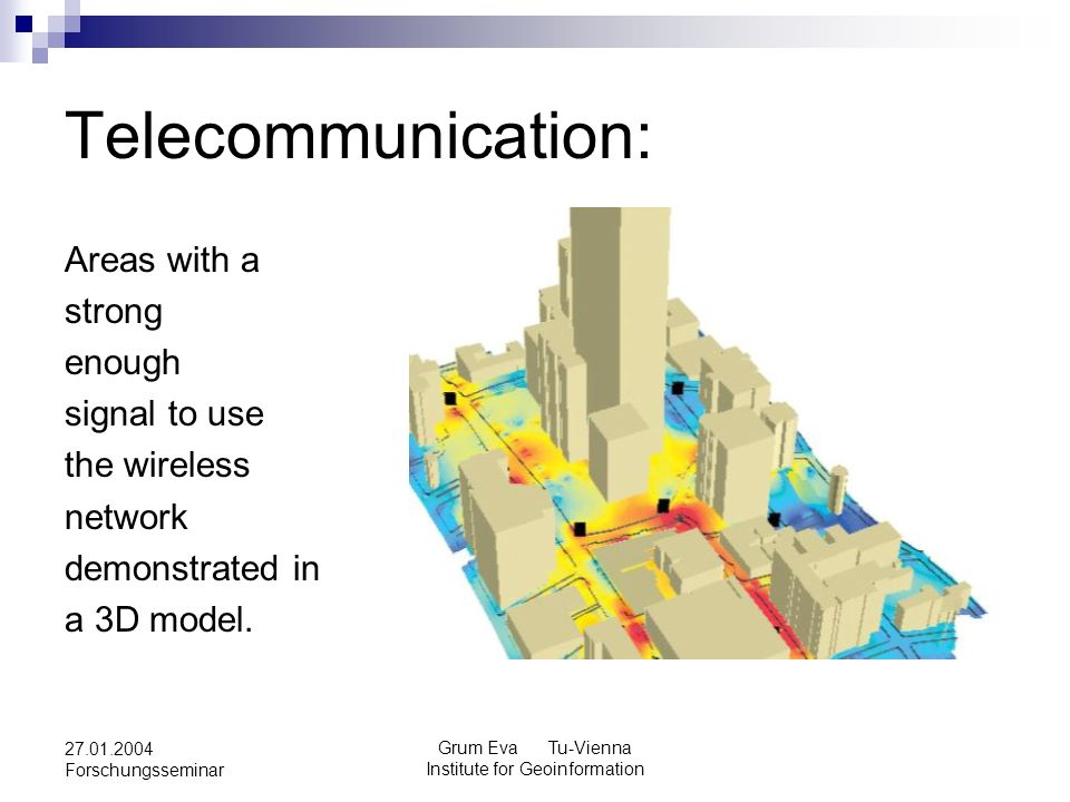 Grum Eva Tu-Vienna Institute for Geoinformation 27.01.2004 Forschungsseminar Telecommunication: Areas with a strong enough signal to use the wireless