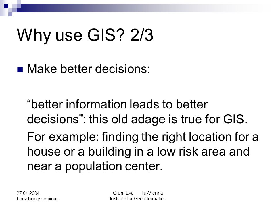 Grum Eva Tu-Vienna Institute for Geoinformation 27.01.2004 Forschungsseminar Why use GIS? 2/3 Make better decisions: better information leads to bette