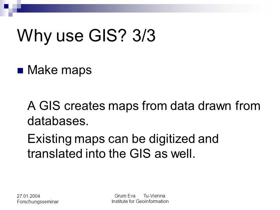 Grum Eva Tu-Vienna Institute for Geoinformation 27.01.2004 Forschungsseminar Why use GIS? 3/3 Make maps A GIS creates maps from data drawn from databa