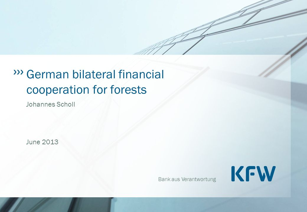 Bank aus Verantwortung German bilateral financial cooperation for forests Johannes Scholl June 2013