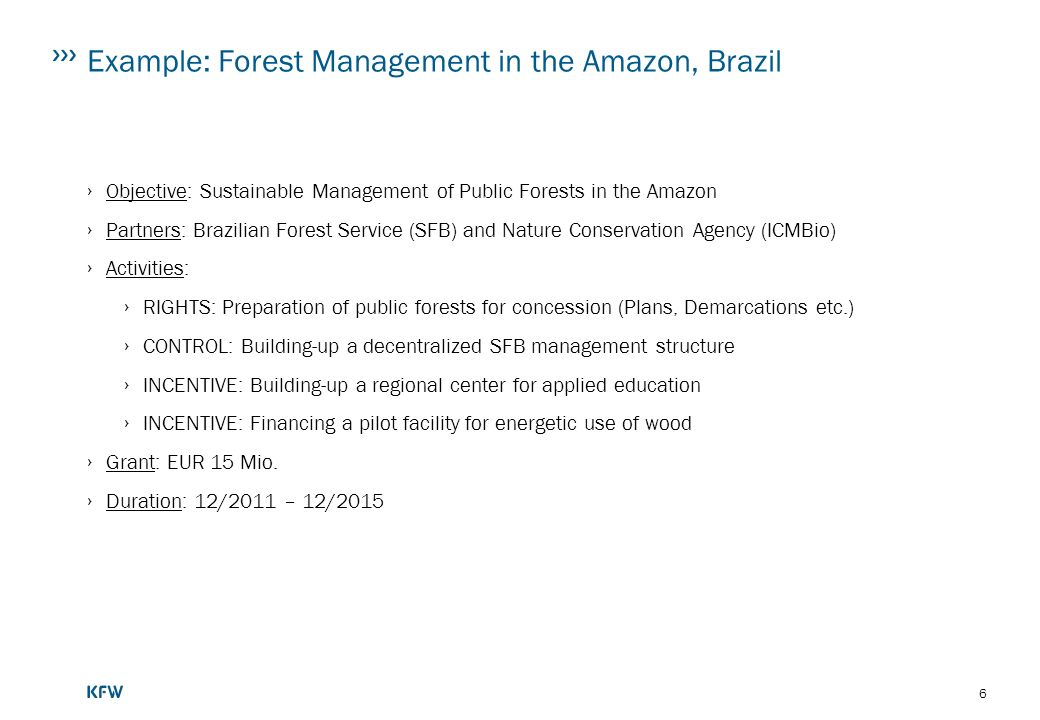 6 Example: Forest Management in the Amazon, Brazil Objective: Sustainable Management of Public Forests in the Amazon Partners: Brazilian Forest Service (SFB) and Nature Conservation Agency (ICMBio) Activities: RIGHTS: Preparation of public forests for concession (Plans, Demarcations etc.) CONTROL: Building-up a decentralized SFB management structure INCENTIVE: Building-up a regional center for applied education INCENTIVE: Financing a pilot facility for energetic use of wood Grant: EUR 15 Mio.