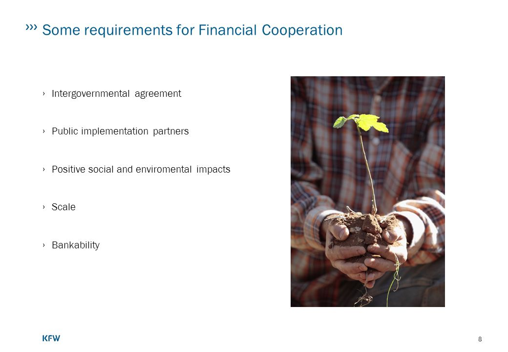 8 Some requirements for Financial Cooperation Intergovernmental agreement Public implementation partners Positive social and enviromental impacts Scale Bankability