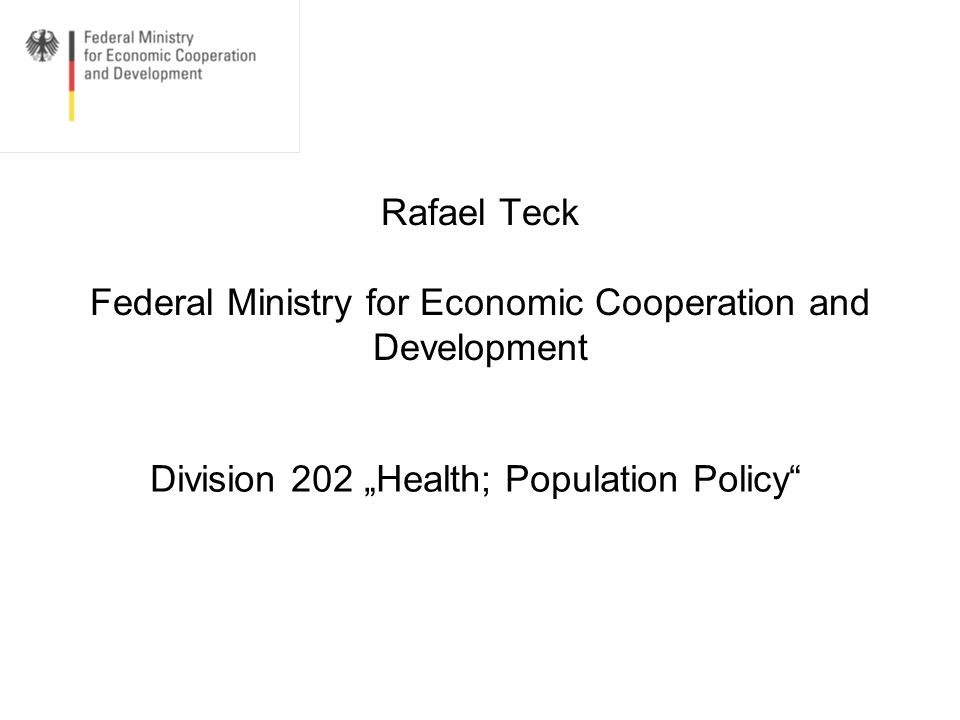 Rafael Teck, BMZ, Division 202 Health; poplation policy At present three target figures for the health sector 1)The 2007 G8-Heiligendamm commitment for health as a whole 2) The 2010 G8 Muskoka commitment for Child and Maternal Health 3) The 2011 BMZ Initiative on Rights-based Family Planning and Maternal Health