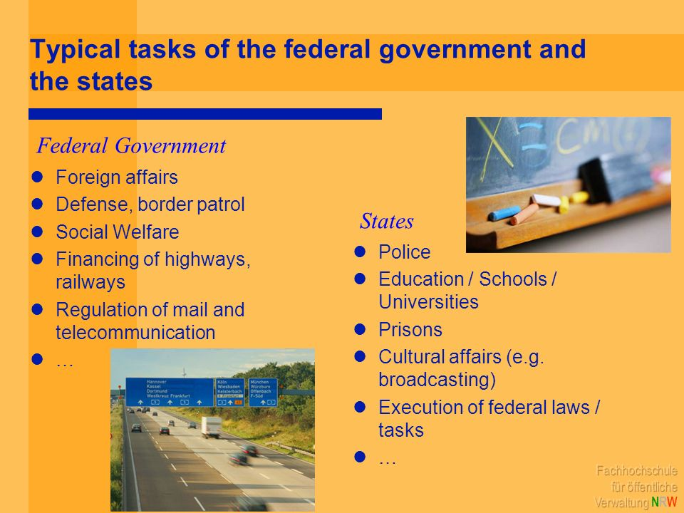 Typical tasks of the federal government and the states Foreign affairs Defense, border patrol Social Welfare Financing of highways, railways Regulation of mail and telecommunication … Police Education / Schools / Universities Prisons Cultural affairs (e.g.