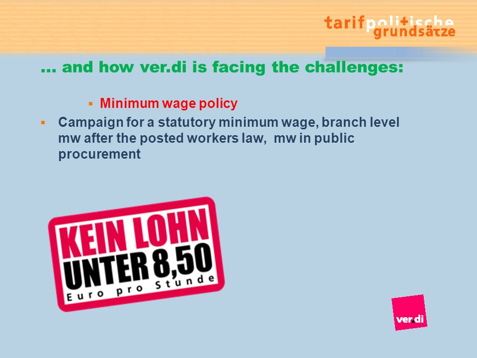 ... and how ver.di is facing the challenges: Minimum wage policy Campaign for a statutory minimum wage, branch level mw after the posted workers law,