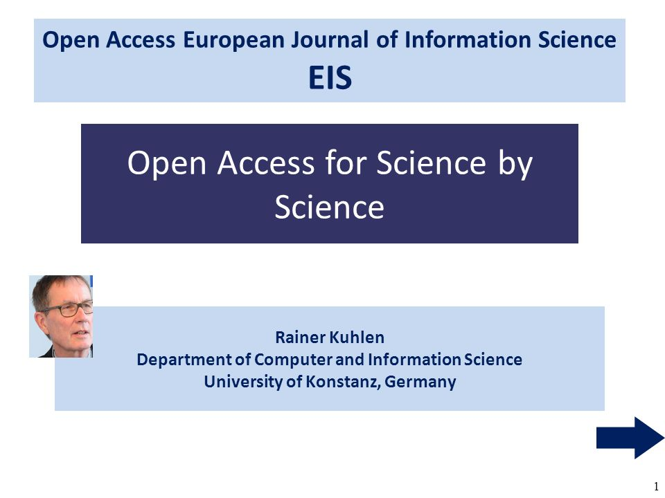 1 Rainer Kuhlen Department of Computer and Information Science University of Konstanz, Germany Open Access for Science by Science Open Access European Journal of Information Science EIS