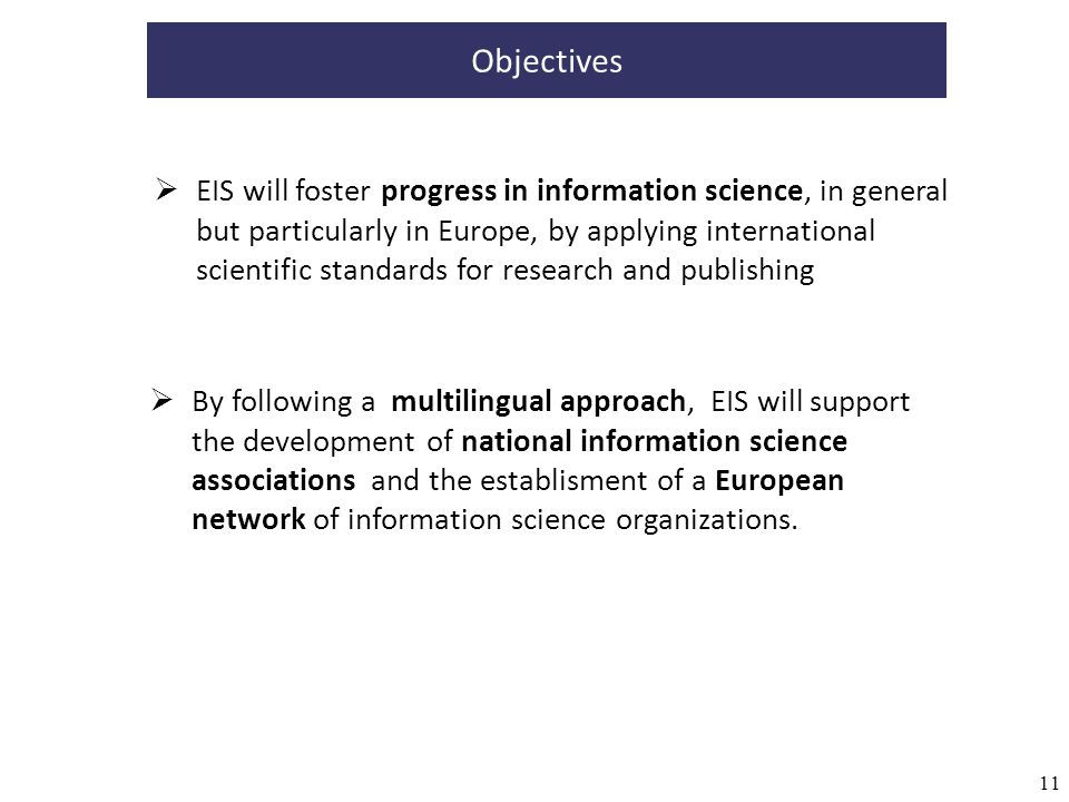 11 Objectives EIS will foster progress in information science, in general but particularly in Europe, by applying international scientific standards for research and publishing By following a multilingual approach, EIS will support the development of national information science associations and the establisment of a European network of information science organizations.