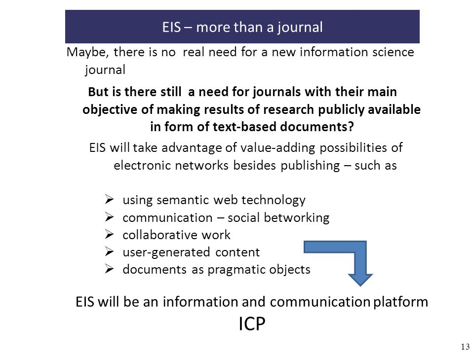 13 Maybe, there is no real need for a new information science journal EIS will take advantage of value-adding possibilities of electronic networks besides publishing – such as EIS – more than a journal But is there still a need for journals with their main objective of making results of research publicly available in form of text-based documents.