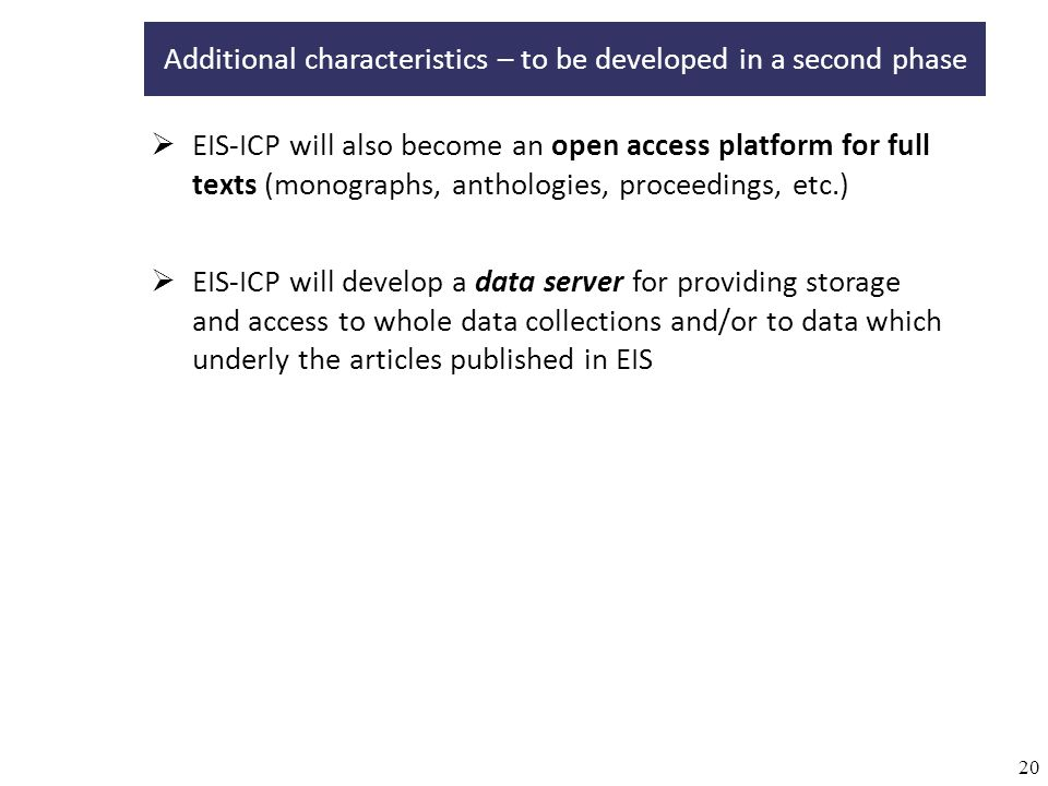 20 EIS-ICP will also become an open access platform for full texts (monographs, anthologies, proceedings, etc.) Additional characteristics – to be developed in a second phase EIS-ICP will develop a data server for providing storage and access to whole data collections and/or to data which underly the articles published in EIS