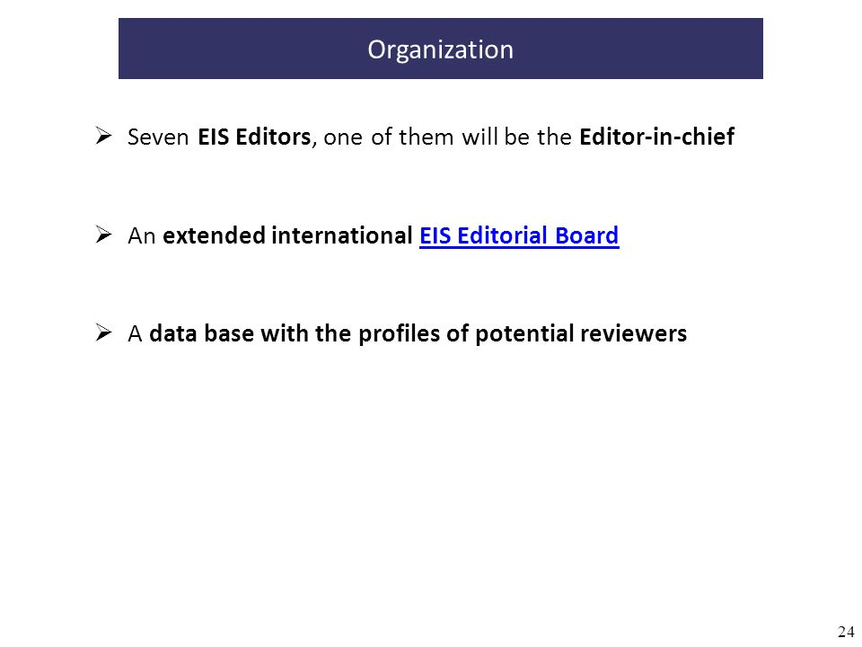 24 Organization An extended international EIS Editorial BoardEIS Editorial Board A data base with the profiles of potential reviewers Seven EIS Editor