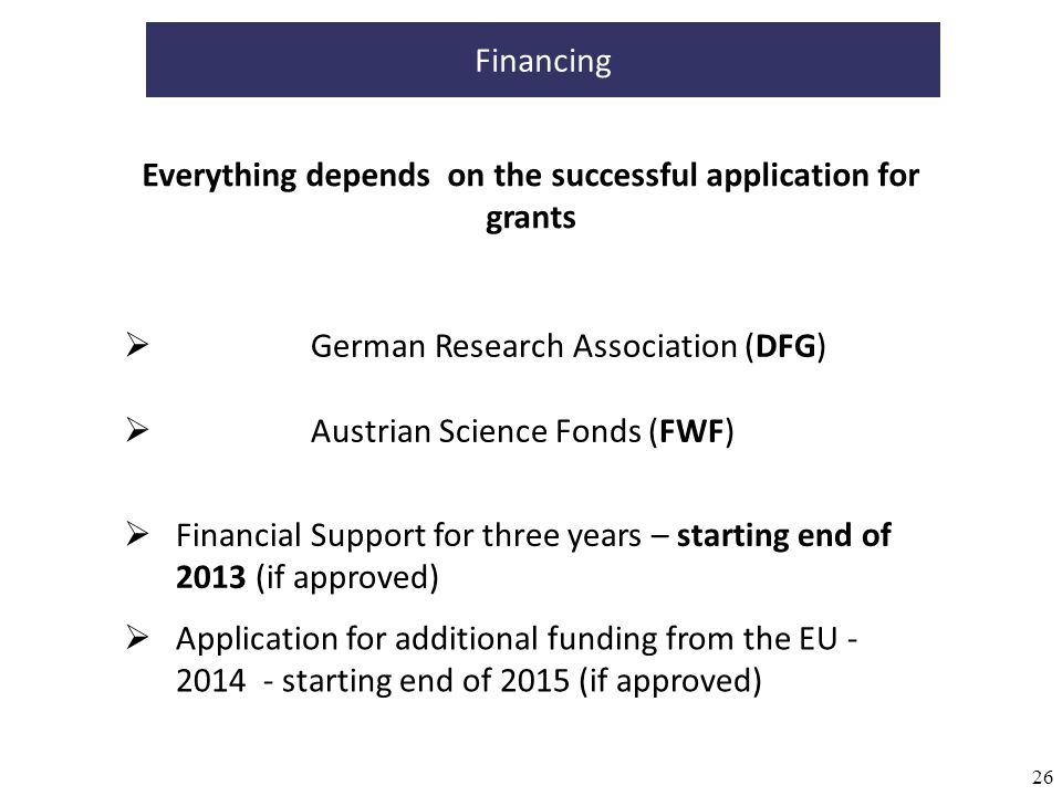 26 Financing German Research Association (DFG) Austrian Science Fonds (FWF) Financial Support for three years – starting end of 2013 (if approved) Application for additional funding from the EU - 2014 - starting end of 2015 (if approved) Everything depends on the successful application for grants