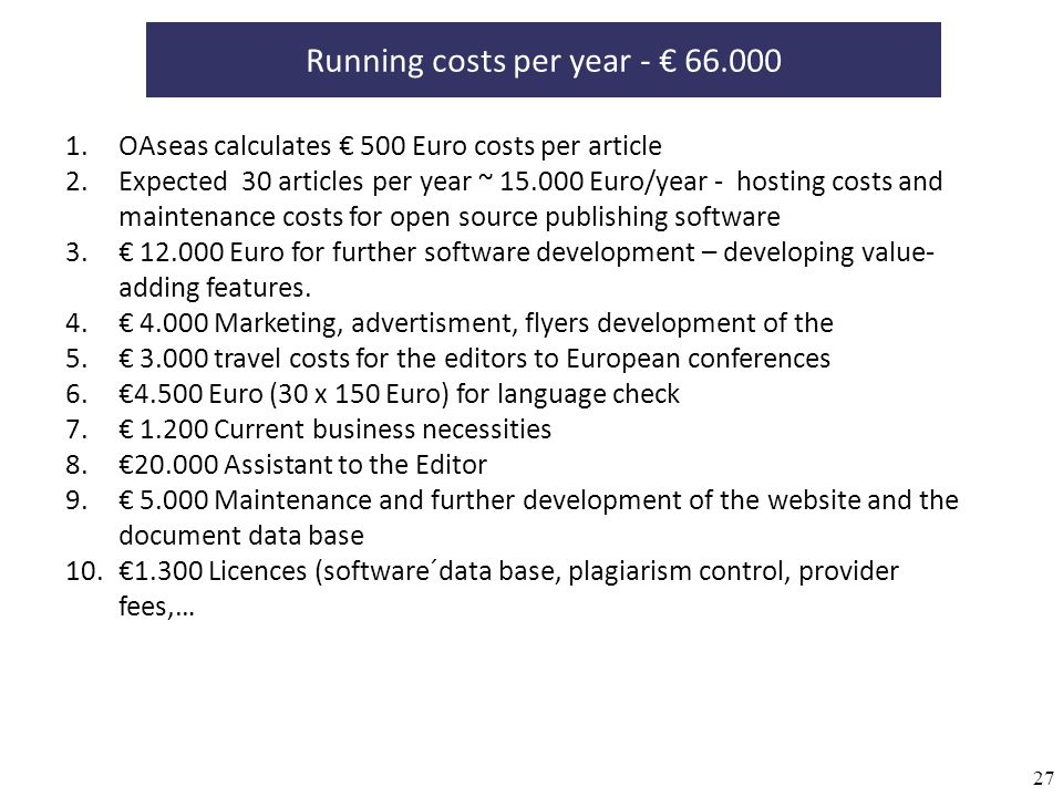 27 Running costs per year - 66.000 1.OAseas calculates 500 Euro costs per article 2.Expected 30 articles per year ~ 15.000 Euro/year - hosting costs a