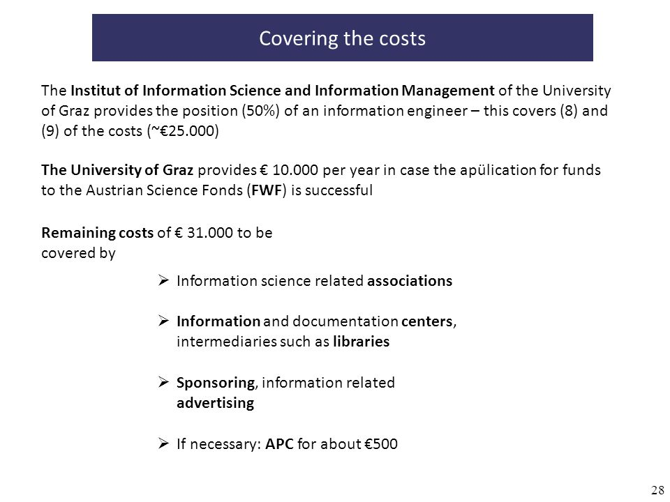 28 Covering the costs The Institut of Information Science and Information Management of the University of Graz provides the position (50%) of an information engineer – this covers (8) and (9) of the costs (~25.000) The University of Graz provides 10.000 per year in case the apülication for funds to the Austrian Science Fonds (FWF) is successful Remaining costs of 31.000 to be covered by Information science related associations Information and documentation centers, intermediaries such as libraries Sponsoring, information related advertising If necessary: APC for about 500