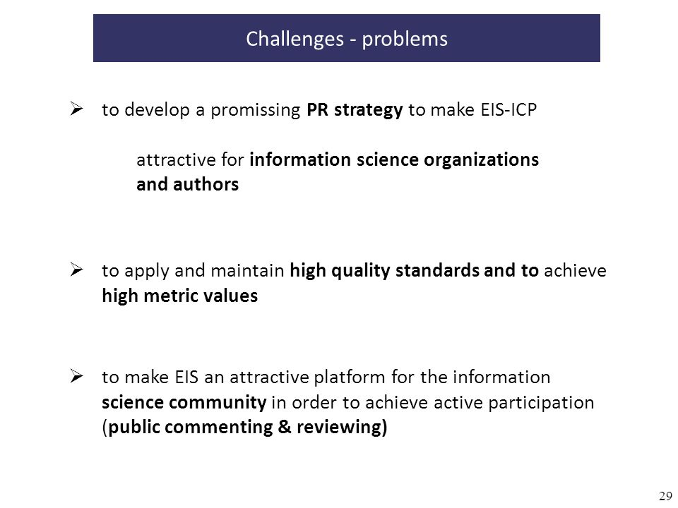 29 to apply and maintain high quality standards and to achieve high metric values to develop a promissing PR strategy to make EIS-ICP attractive for information science organizations and authors Challenges - problems to make EIS an attractive platform for the information science community in order to achieve active participation (public commenting & reviewing)