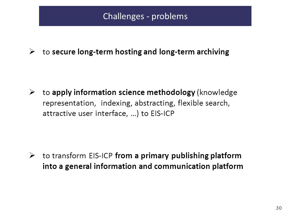 30 to secure long-term hosting and long-term archiving to transform EIS-ICP from a primary publishing platform into a general information and communication platform Challenges - problems to apply information science methodology (knowledge representation, indexing, abstracting, flexible search, attractive user interface, …) to EIS-ICP