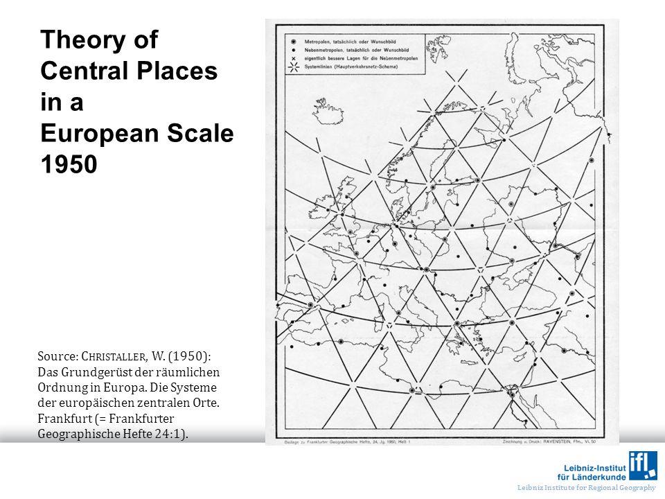 Leibniz Institute for Regional Geography Theory of Central Places in a European Scale 1950 Source: C HRISTALLER, W. (1950): Das Grundgerüst der räumli