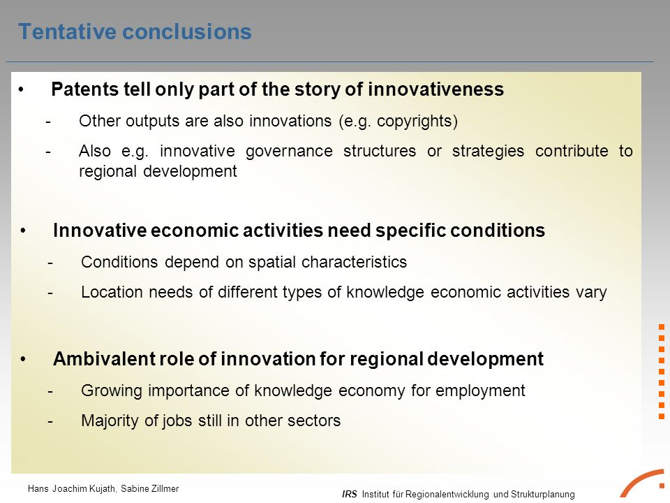 IRS Institut für Regionalentwicklung und Strukturplanung Hans Joachim Kujath, Sabine Zillmer Tentative conclusions Patents tell only part of the story of innovativeness -Other outputs are also innovations (e.g.