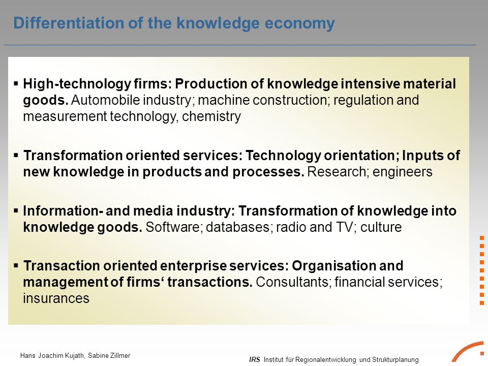 IRS Institut für Regionalentwicklung und Strukturplanung Hans Joachim Kujath, Sabine Zillmer Differentiation of the knowledge economy High-technology firms: Production of knowledge intensive material goods.