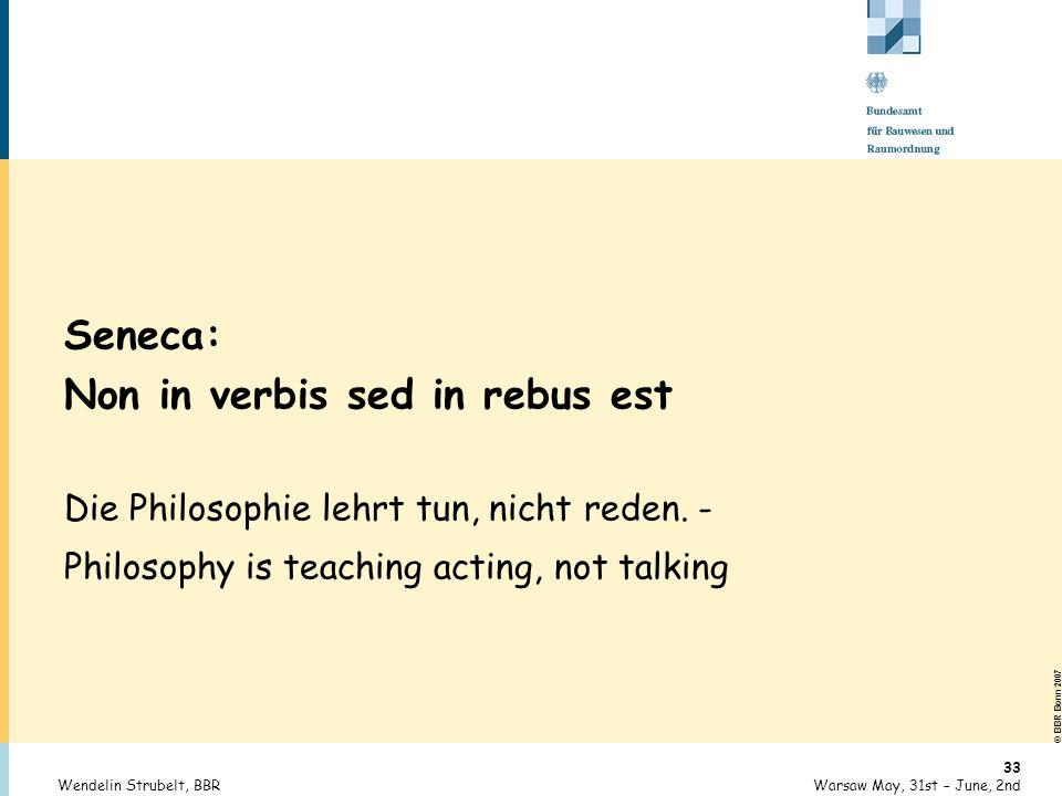 © BBR Bonn 2007 33 Warsaw May, 31st – June, 2ndWendelin Strubelt, BBR Seneca: Non in verbis sed in rebus est Die Philosophie lehrt tun, nicht reden. -