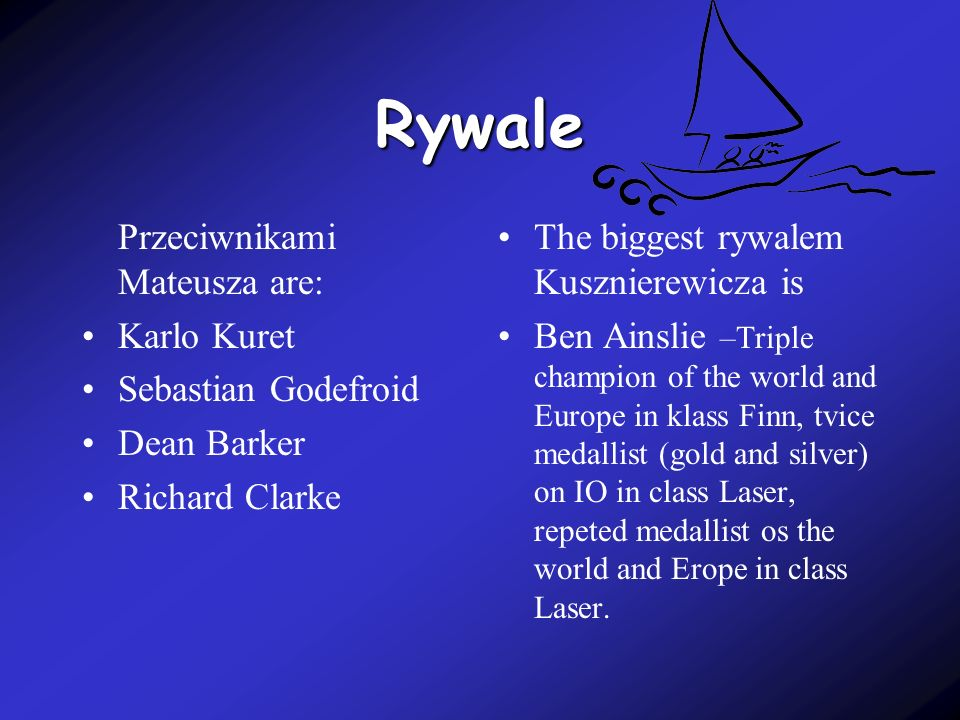 Rywale Przeciwnikami Mateusza are: Karlo Kuret Sebastian Godefroid Dean Barker Richard Clarke The biggest rywalem Kusznierewicza is Ben Ainslie –Triple champion of the world and Europe in klass Finn, tvice medallist (gold and silver) on IO in class Laser, repeted medallist os the world and Erope in class Laser.