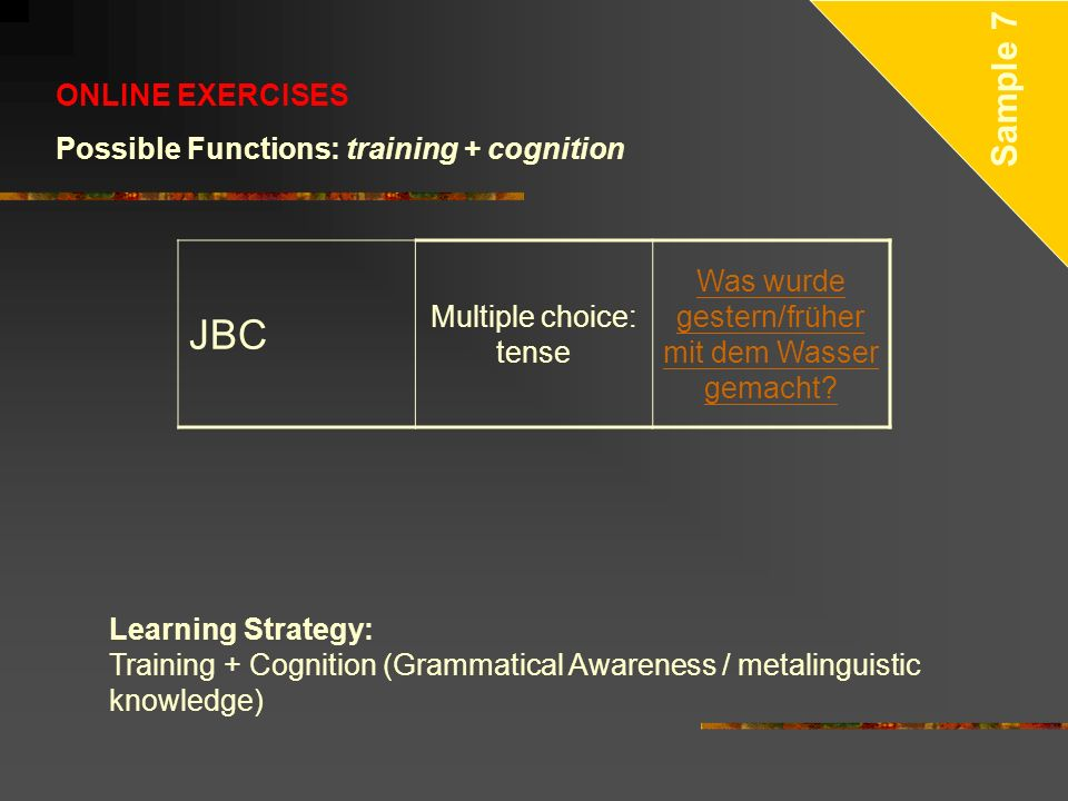 ONLINE EXERCISES Possible Functions: training + cognition JBC Multiple choice: tense Was wurde gestern/früher mit dem Wasser gemacht? Sample 7 Learnin