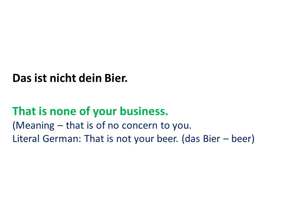 Das ist nicht dein Bier. That is none of your business.