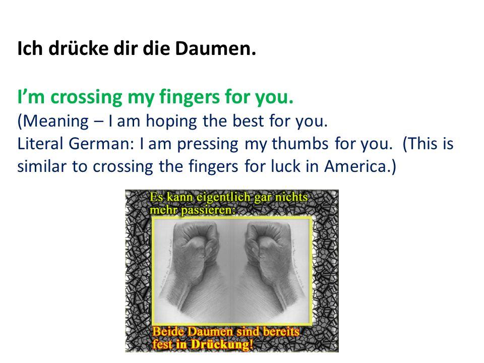 Ich drücke dir die Daumen. Im crossing my fingers for you.