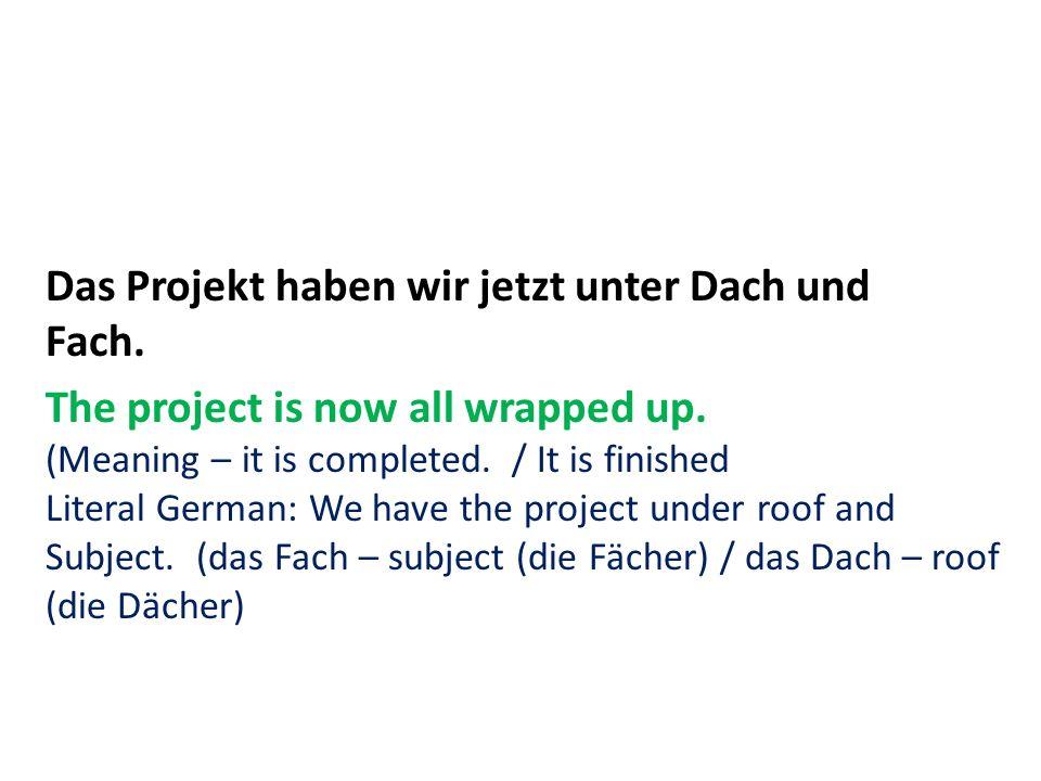 Das Projekt haben wir jetzt unter Dach und Fach. The project is now all wrapped up.