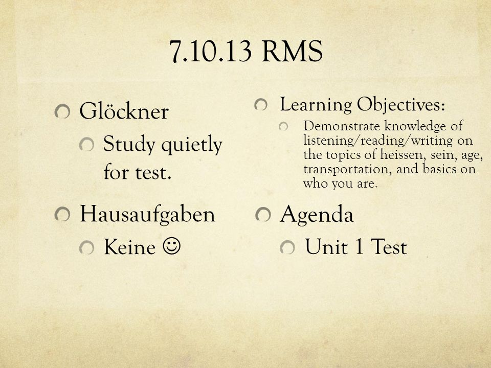 7.10.13 RMS Learning Objectives: Demonstrate knowledge of listening/reading/writing on the topics of heissen, sein, age, transportation, and basics on