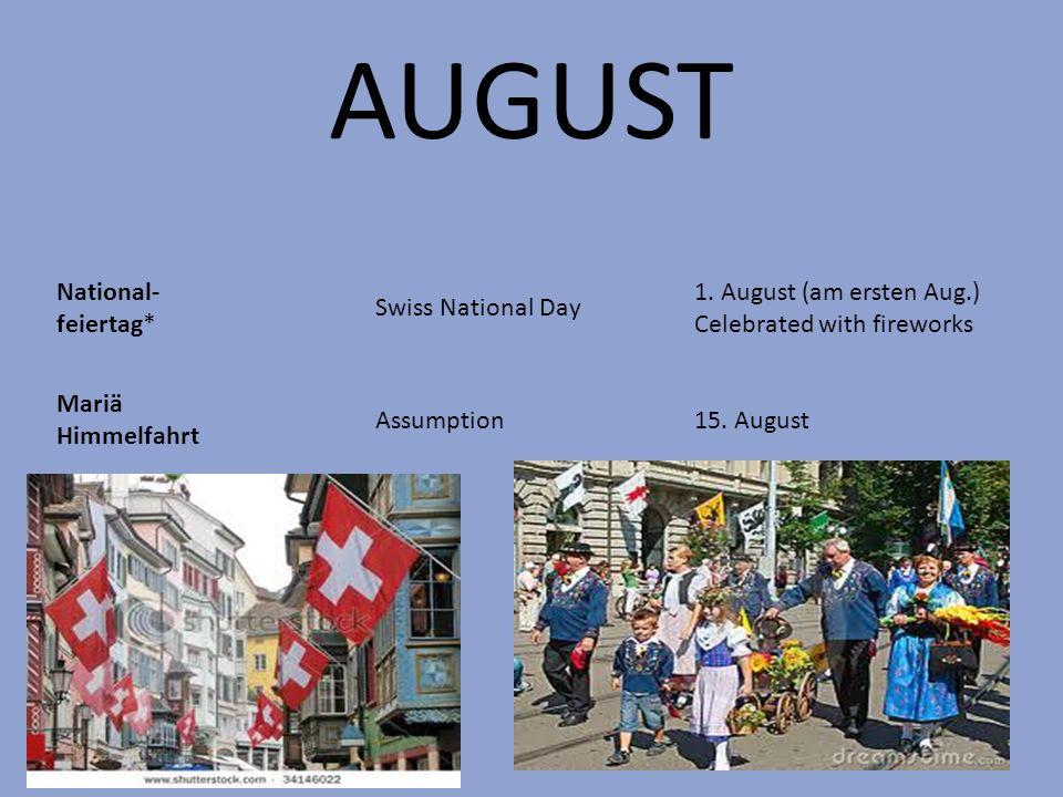 AUGUST National- feiertag* Swiss National Day 1. August (am ersten Aug.) Celebrated with fireworks Mariä Himmelfahrt Assumption15. August