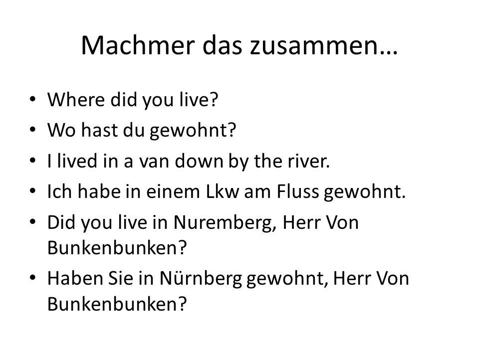 Machmer das zusammen… Where did you live? Wo hast du gewohnt? I lived in a van down by the river. Ich habe in einem Lkw am Fluss gewohnt. Did you live