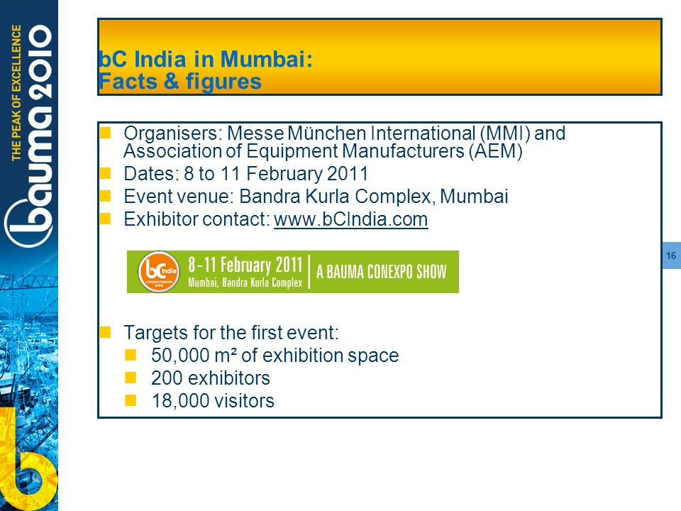 16 bC India in Mumbai: Facts & figures Organisers: Messe München International (MMI) and Association of Equipment Manufacturers (AEM) Dates: 8 to 11 February 2011 Event venue: Bandra Kurla Complex, Mumbai Exhibitor contact: www.bCIndia.comwww.bCIndia.com Targets for the first event: 50,000 m² of exhibition space 200 exhibitors 18,000 visitors