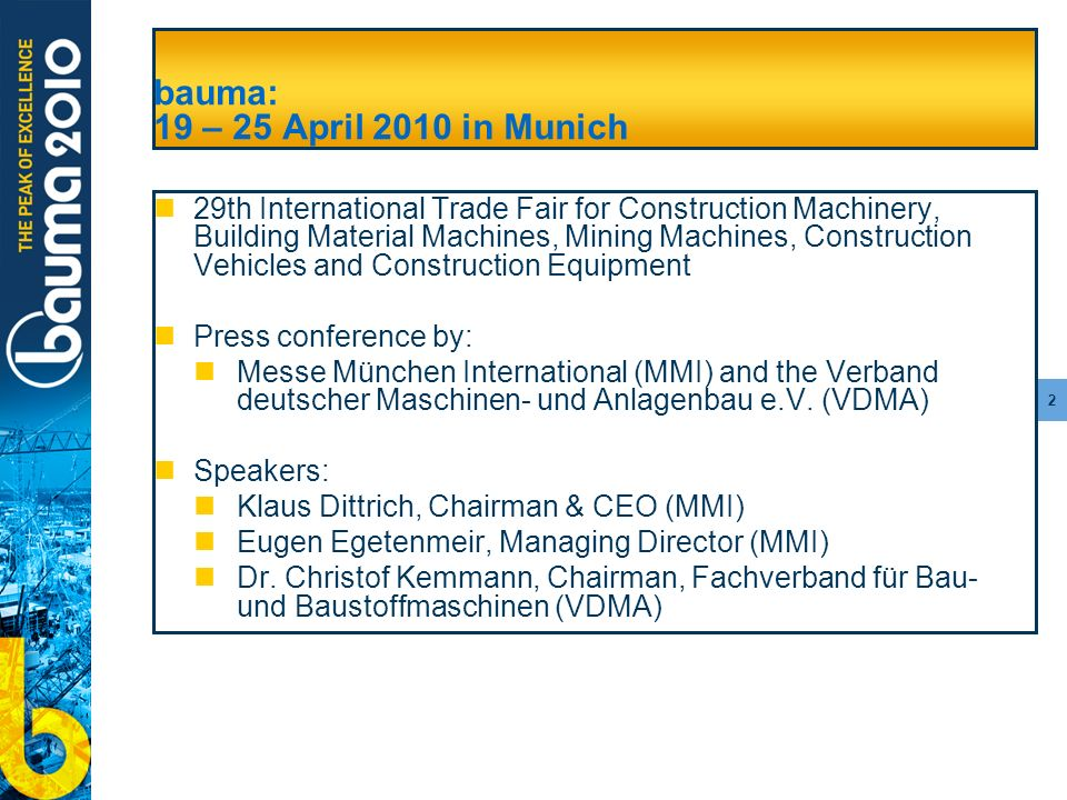 2 bauma: 19 – 25 April 2010 in Munich 29th International Trade Fair for Construction Machinery, Building Material Machines, Mining Machines, Construction Vehicles and Construction Equipment Press conference by: Messe München International (MMI) and the Verband deutscher Maschinen- und Anlagenbau e.V.
