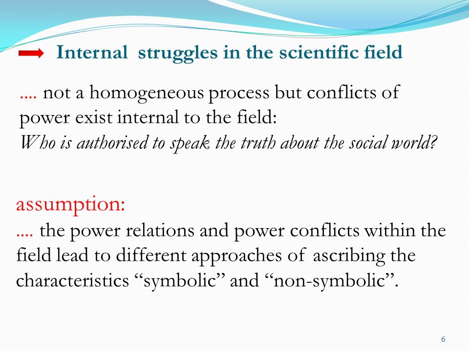 6.... not a homogeneous process but conflicts of power exist internal to the field: Who is authorised to speak the truth about the social world? assum