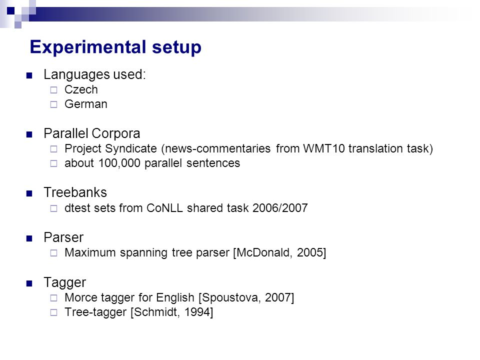 Experimental setup Languages used: Czech German Parallel Corpora Project Syndicate (news-commentaries from WMT10 translation task) about 100,000 parallel sentences Treebanks dtest sets from CoNLL shared task 2006/2007 Parser Maximum spanning tree parser [McDonald, 2005] Tagger Morce tagger for English [Spoustova, 2007] Tree-tagger [Schmidt, 1994]