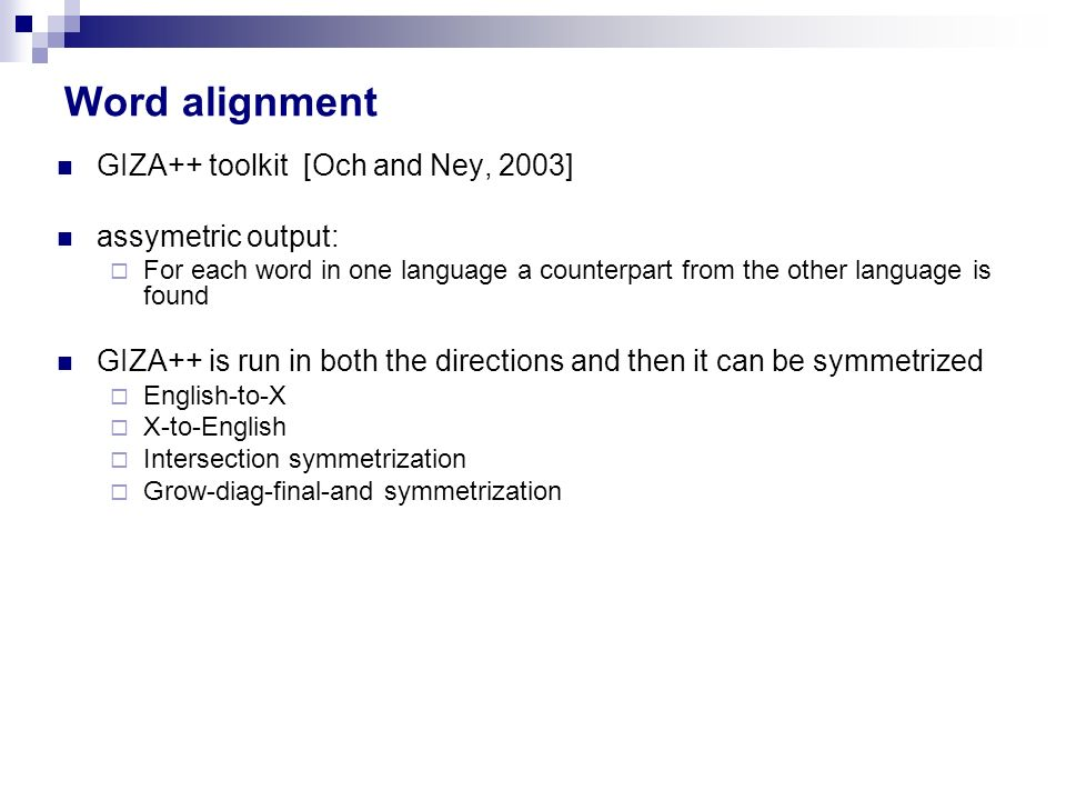 Word alignment GIZA++ toolkit [Och and Ney, 2003] assymetric output: For each word in one language a counterpart from the other language is found GIZA++ is run in both the directions and then it can be symmetrized English-to-X X-to-English Intersection symmetrization Grow-diag-final-and symmetrization