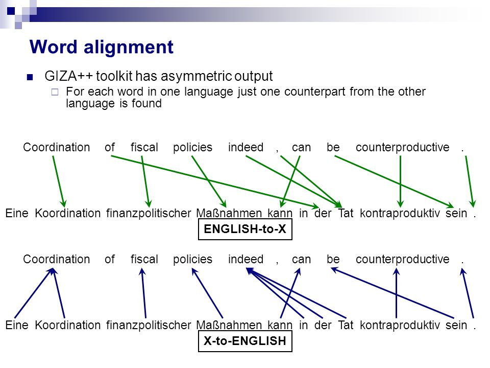 Word alignment GIZA++ toolkit has asymmetric output For each word in one language just one counterpart from the other language is found Coordination o