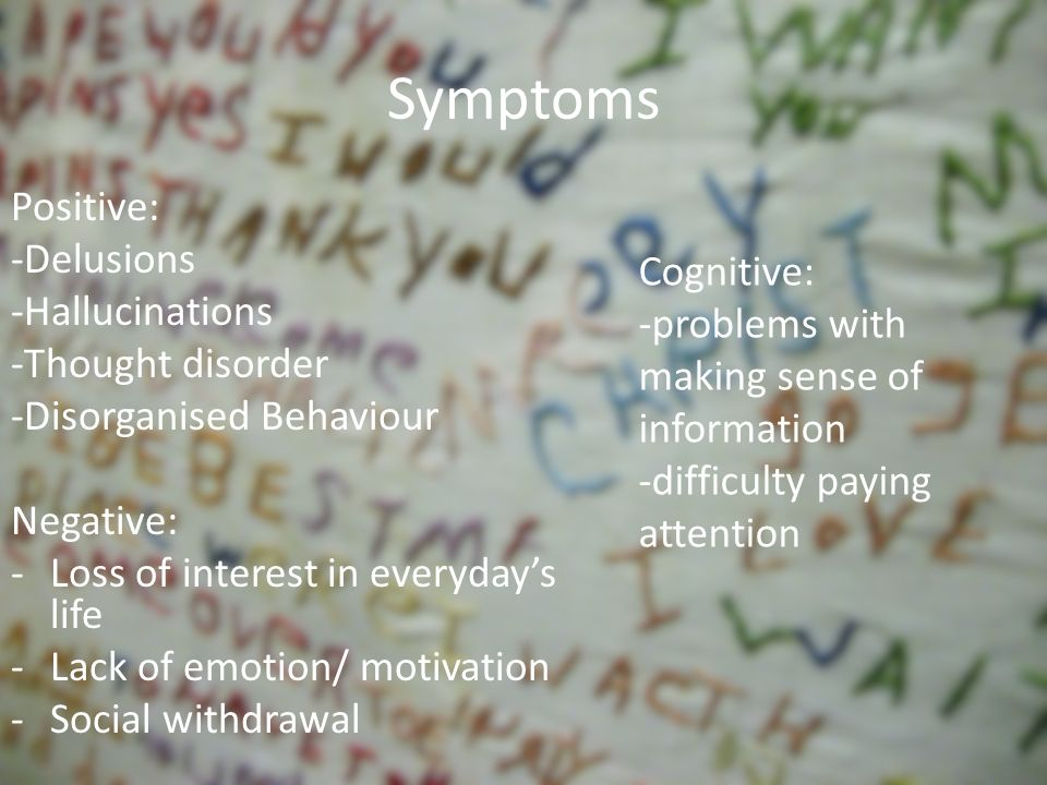 Symptoms Positive: -Delusions -Hallucinations -Thought disorder -Disorganised Behaviour Negative: -Loss of interest in everydays life -Lack of emotion/ motivation -Social withdrawal Cognitive: -problems with making sense of information -difficulty paying attention