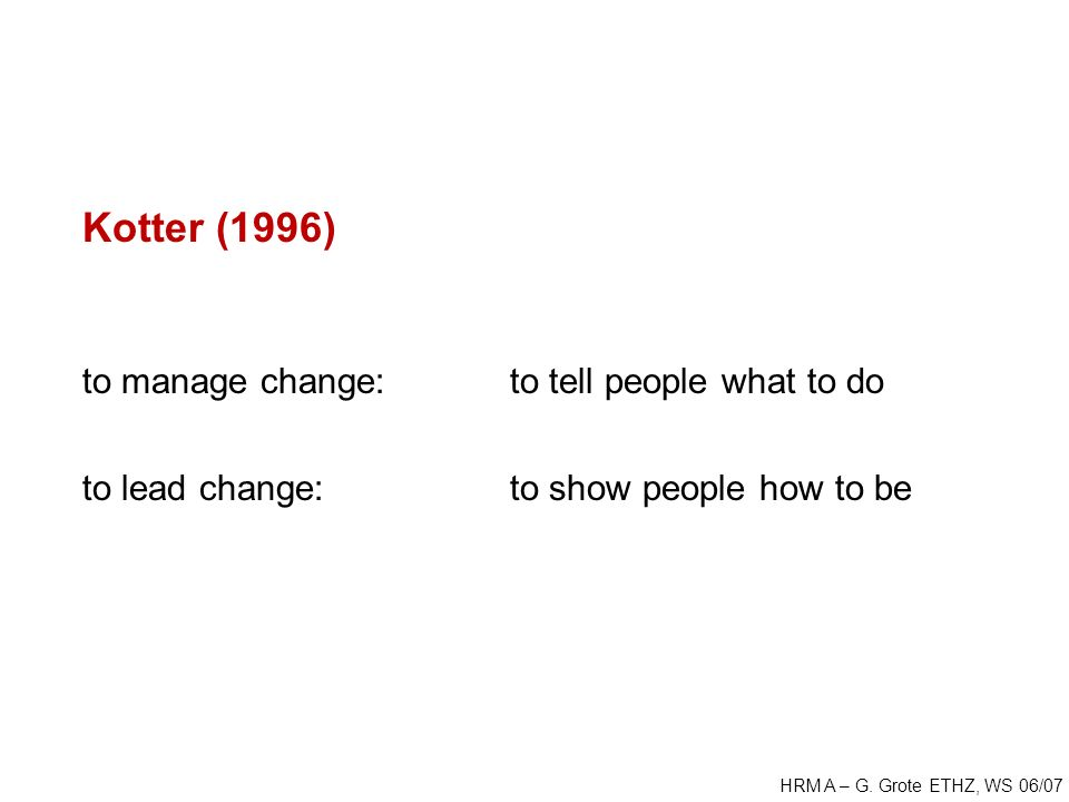 HRM A – G. Grote ETHZ, WS 06/07 Kotter (1996) to manage change: to tell people what to do to lead change: to show people how to be