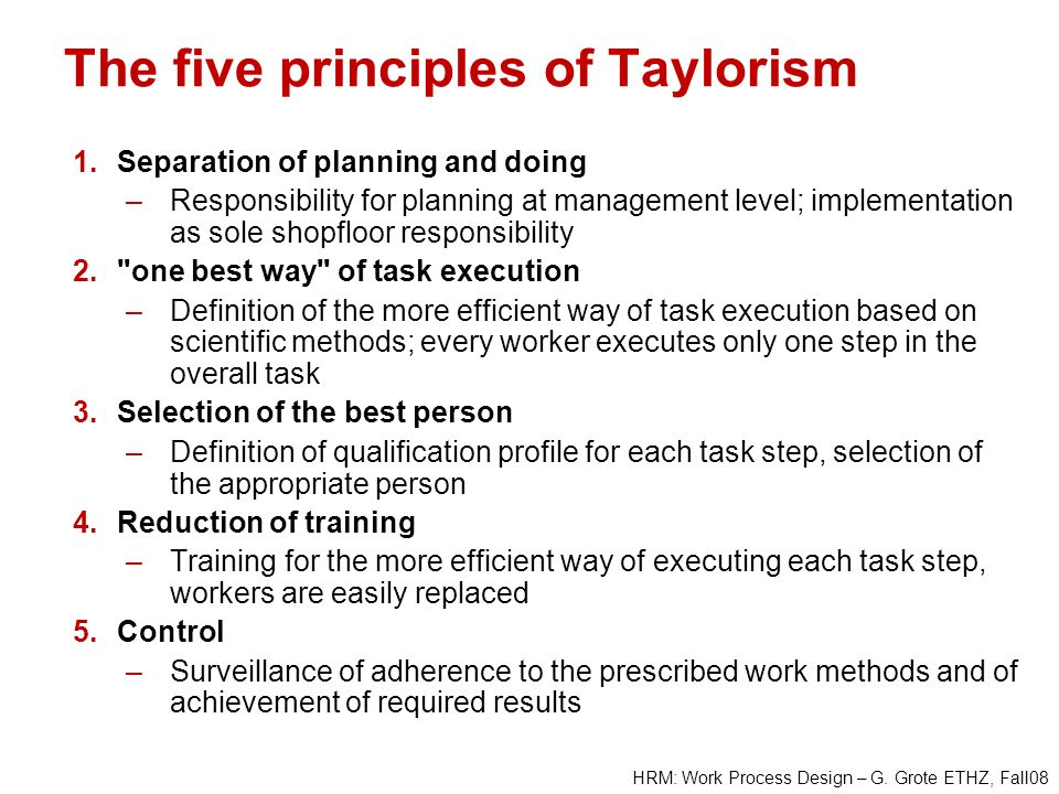 HRM: Work Process Design – G. Grote ETHZ, Fall08 The five principles of Taylorism 1.Separation of planning and doing –Responsibility for planning at m