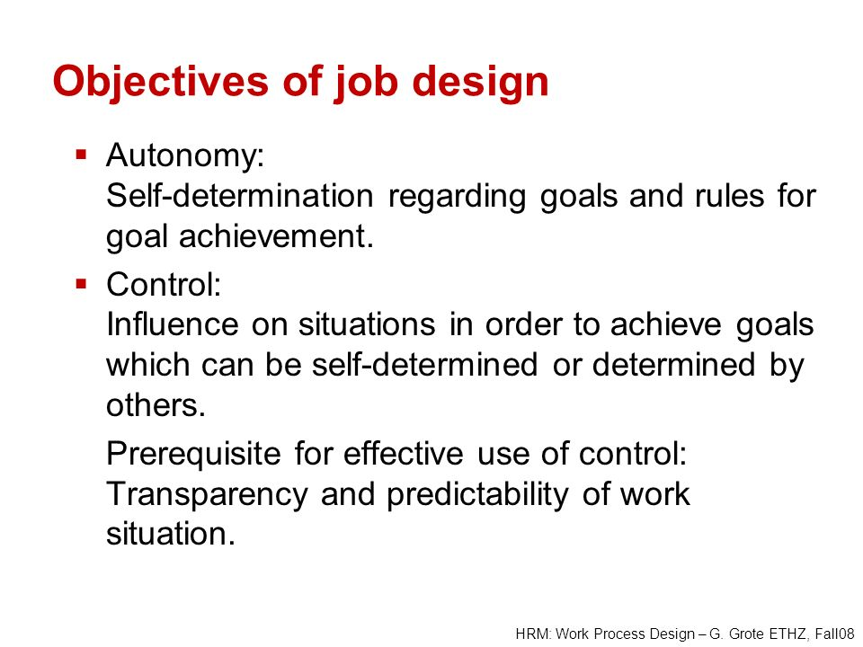 HRM: Work Process Design – G. Grote ETHZ, Fall08 Objectives of job design Autonomy: Self-determination regarding goals and rules for goal achievement.