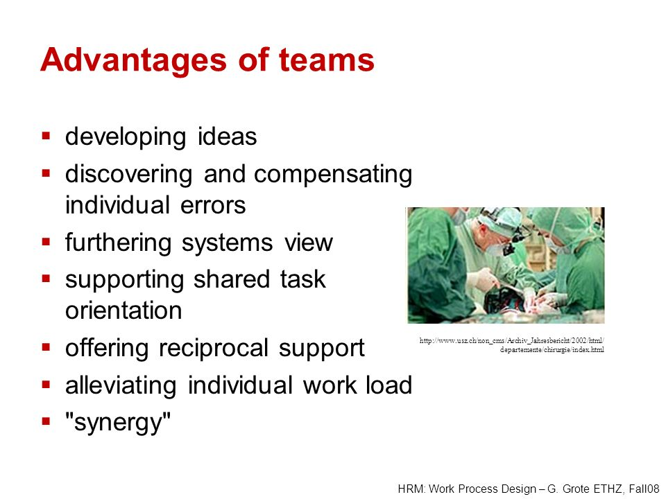 HRM: Work Process Design – G. Grote ETHZ, Fall08 Advantages of teams developing ideas discovering and compensating individual errors furthering system