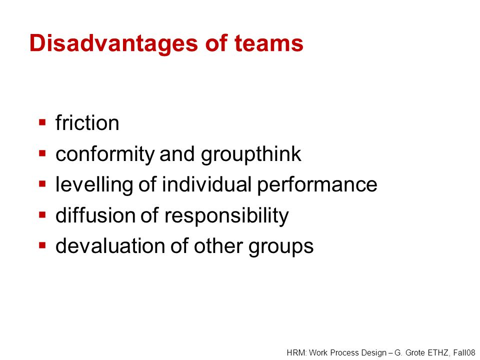 HRM: Work Process Design – G. Grote ETHZ, Fall08 Disadvantages of teams friction conformity and groupthink levelling of individual performance diffusi