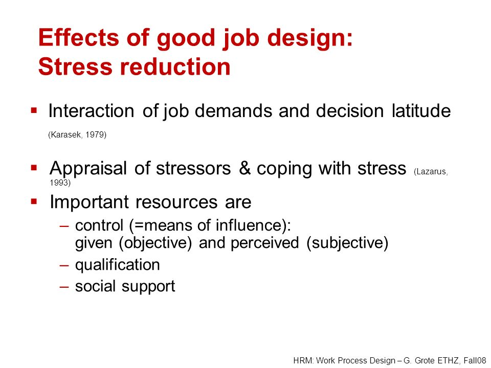 HRM: Work Process Design – G. Grote ETHZ, Fall08 Effects of good job design: Stress reduction Interaction of job demands and decision latitude (Karase