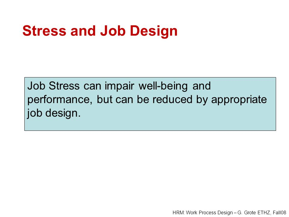 HRM: Work Process Design – G. Grote ETHZ, Fall08 Stress and Job Design Job Stress can impair well-being and performance, but can be reduced by appropr