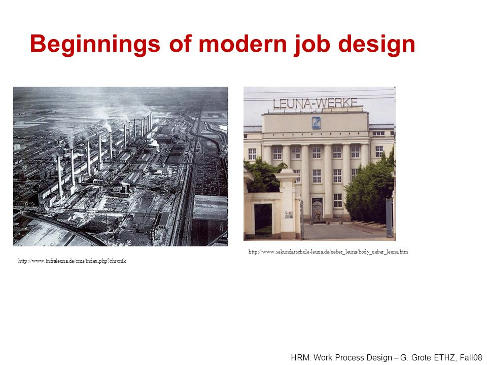 HRM: Work Process Design – G. Grote ETHZ, Fall08 Beginnings of modern job design http://www.infraleuna.de/cms/index.php?chronik http://www.sekundarsch