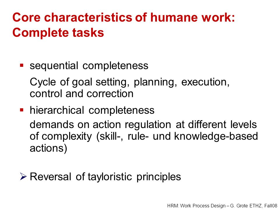 HRM: Work Process Design – G. Grote ETHZ, Fall08 Core characteristics of humane work: Complete tasks sequential completeness Cycle of goal setting, pl
