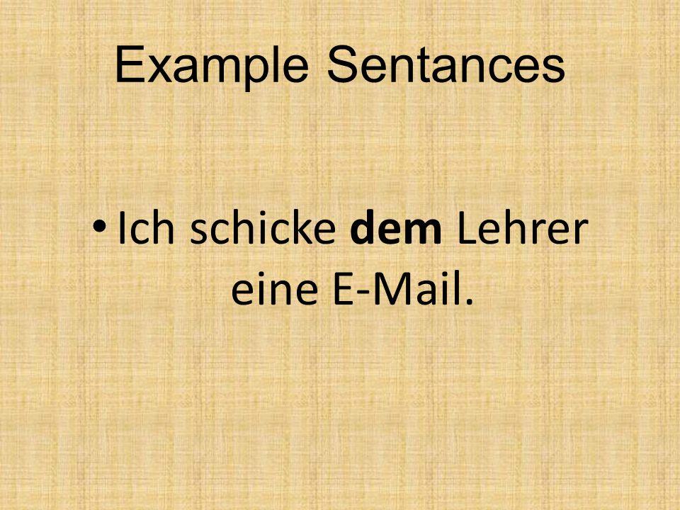 Example Sentances Ich schicke dem Lehrer eine E-Mail.