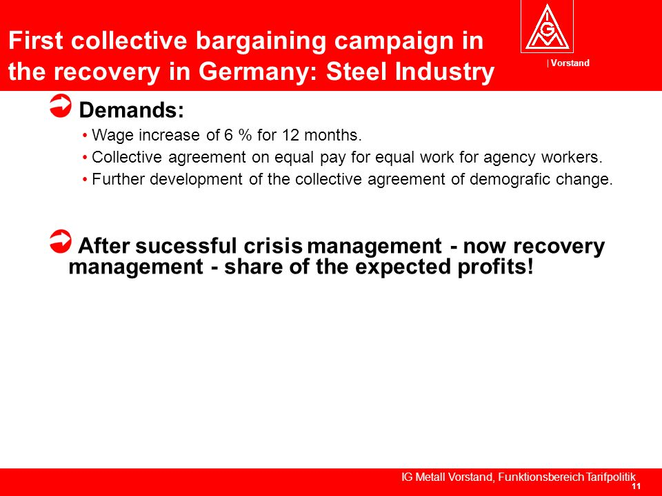 Vorstand IG Metall Vorstand, Funktionsbereich Tarifpolitik 11 First collective bargaining campaign in the recovery in Germany: Steel Industry Demands: