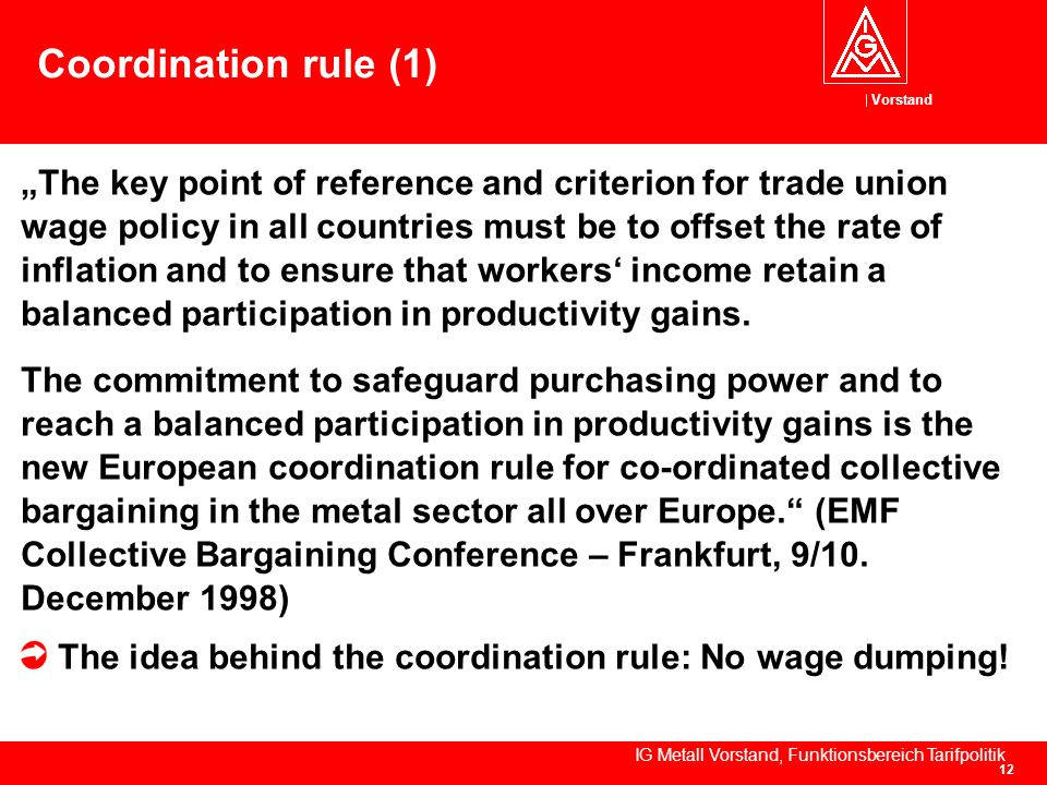 Vorstand IG Metall Vorstand, Funktionsbereich Tarifpolitik 12 Coordination rule (1) The key point of reference and criterion for trade union wage policy in all countries must be to offset the rate of inflation and to ensure that workers income retain a balanced participation in productivity gains.